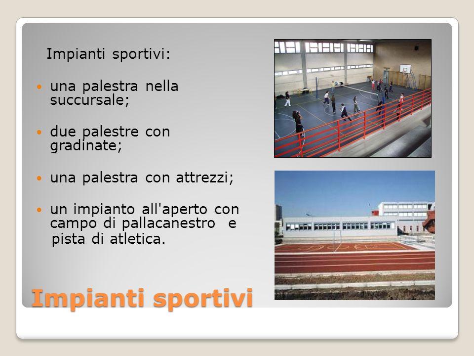 Impianti sportivi Impianti sportivi: una palestra nella succursale; due palestre con gradinate; una palestra con attrezzi; un impianto all'aperto con