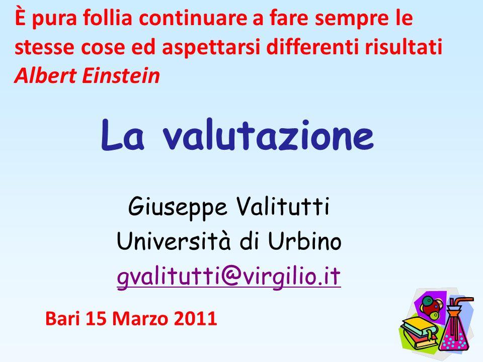 La valutazione Giuseppe Valitutti Università di Urbino gvalitutti@virgilio.it Bari 15 Marzo 2011 È pura follia continuare a fare sempre le stesse cose