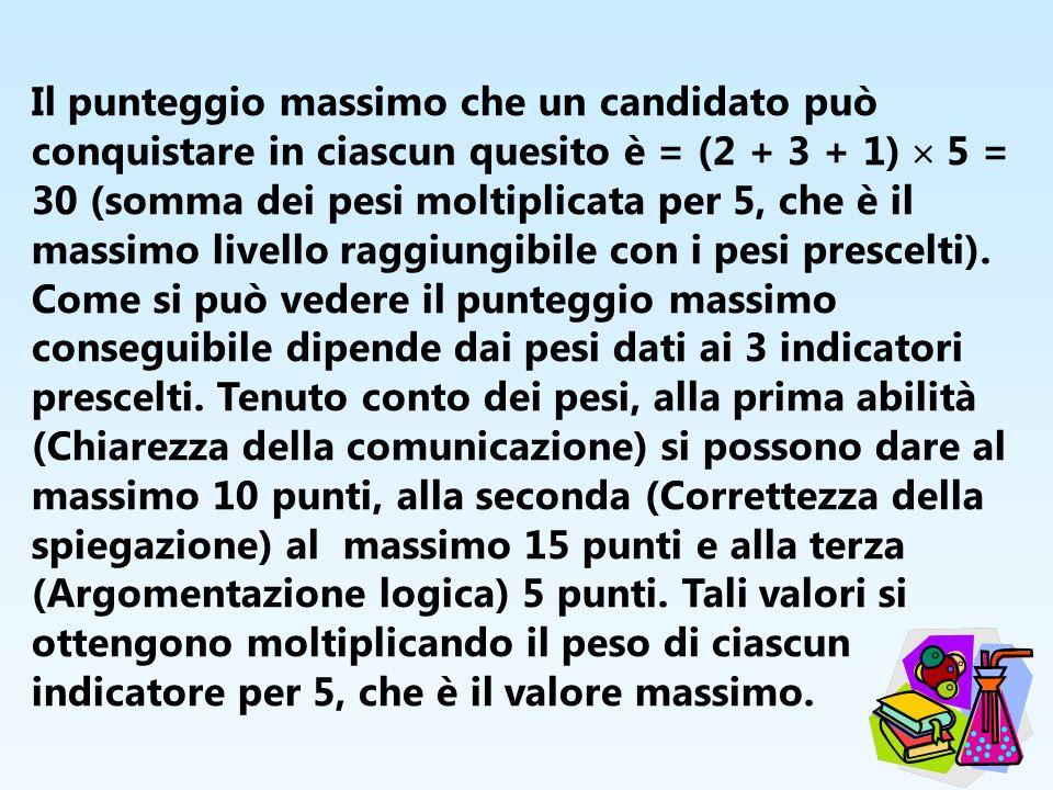 Il punteggio massimo che un candidato può conquistare in ciascun quesito è = (2 + 3 + 1) 5 = 30 (somma dei pesi moltiplicata per 5, che è il massimo l