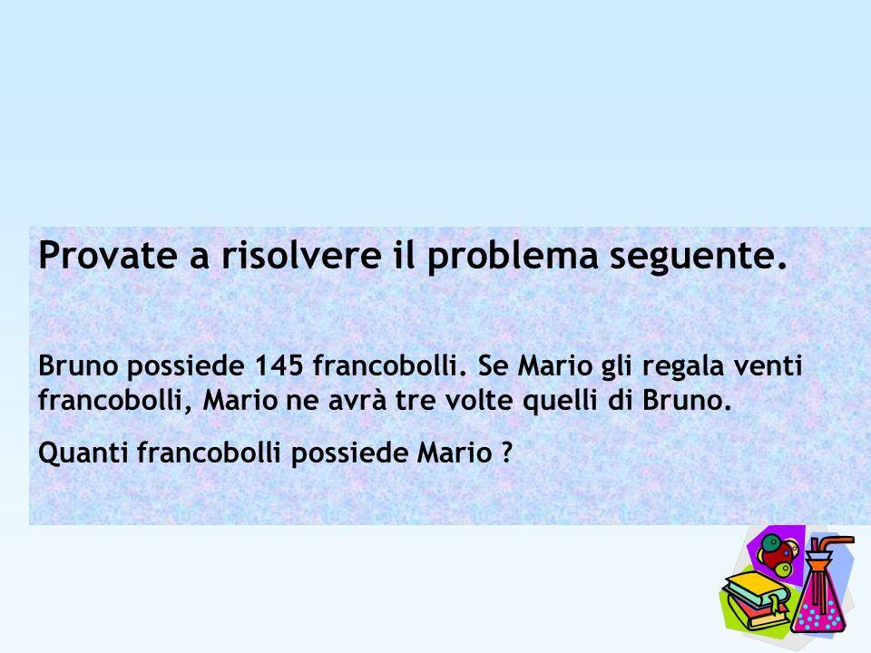 Provate a risolvere il problema seguente. Bruno possiede 145 francobolli. Se Mario gli regala venti francobolli, Mario ne avrà tre volte quelli di Bru