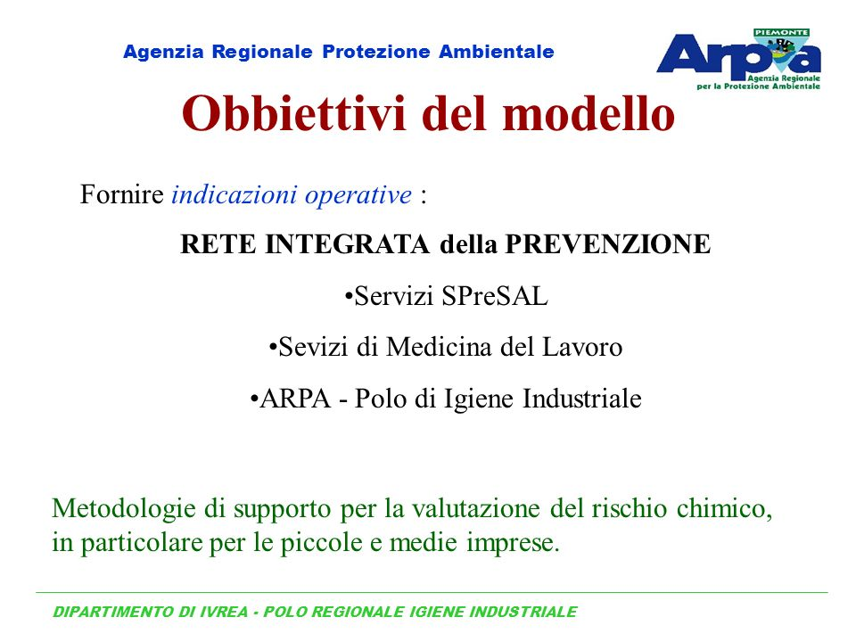 Obbiettivi del modello Fornire indicazioni operative : RETE INTEGRATA della PREVENZIONE Servizi SPreSAL Sevizi di Medicina del Lavoro ARPA - Polo di I
