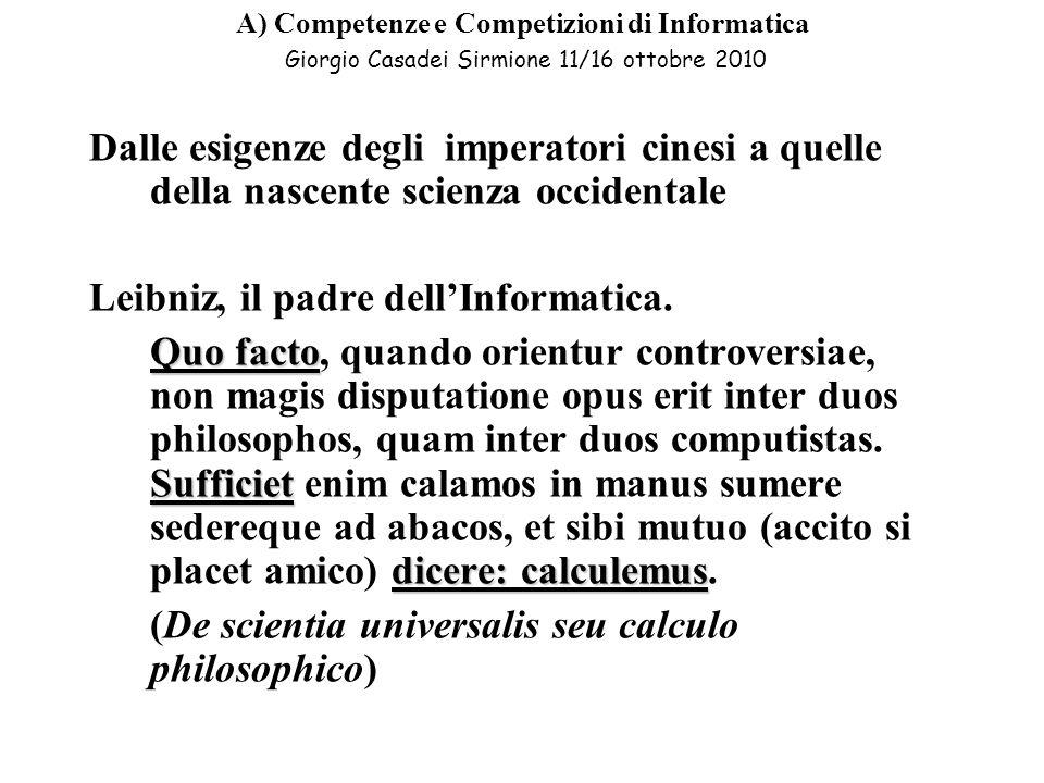 A) Competenze e Competizioni di Informatica Giorgio Casadei Sirmione 11/16 ottobre 2010 Dalle esigenze degli imperatori cinesi a quelle della nascente scienza occidentale Leibniz, il padre dellInformatica.