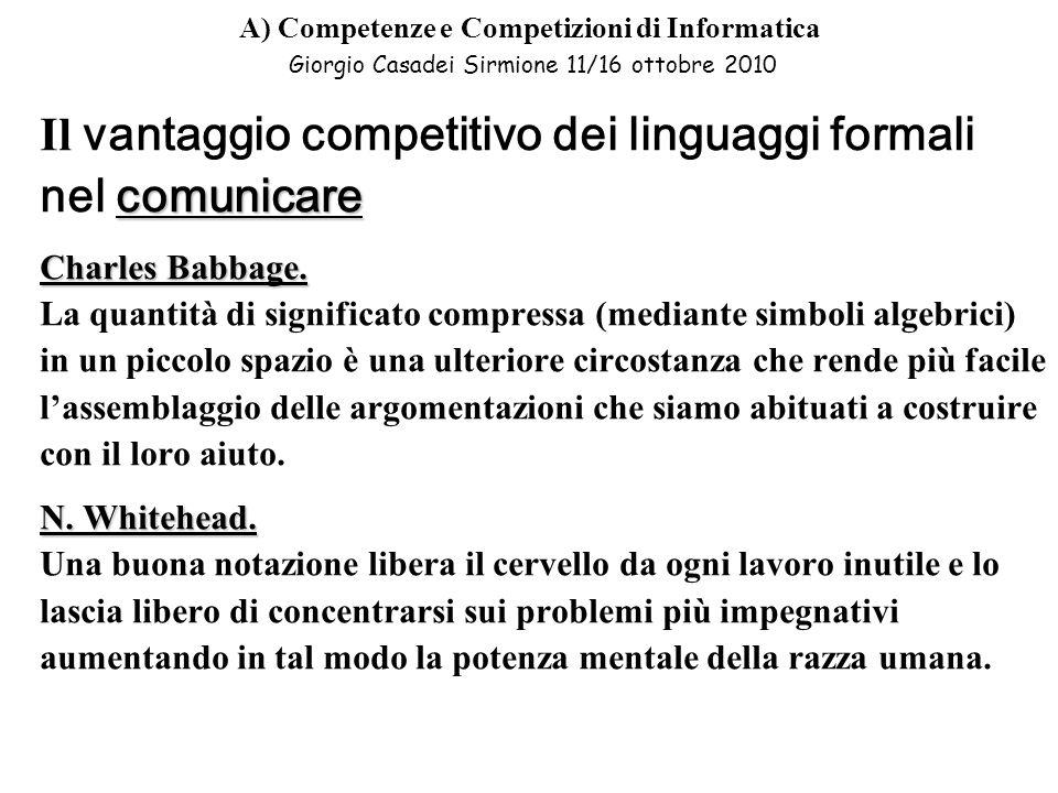 A) Competenze e Competizioni di Informatica Giorgio Casadei Sirmione 11/16 ottobre 2010 Il vantaggio competitivo dei linguaggi formali comunicare nel comunicare Charles Babbage.