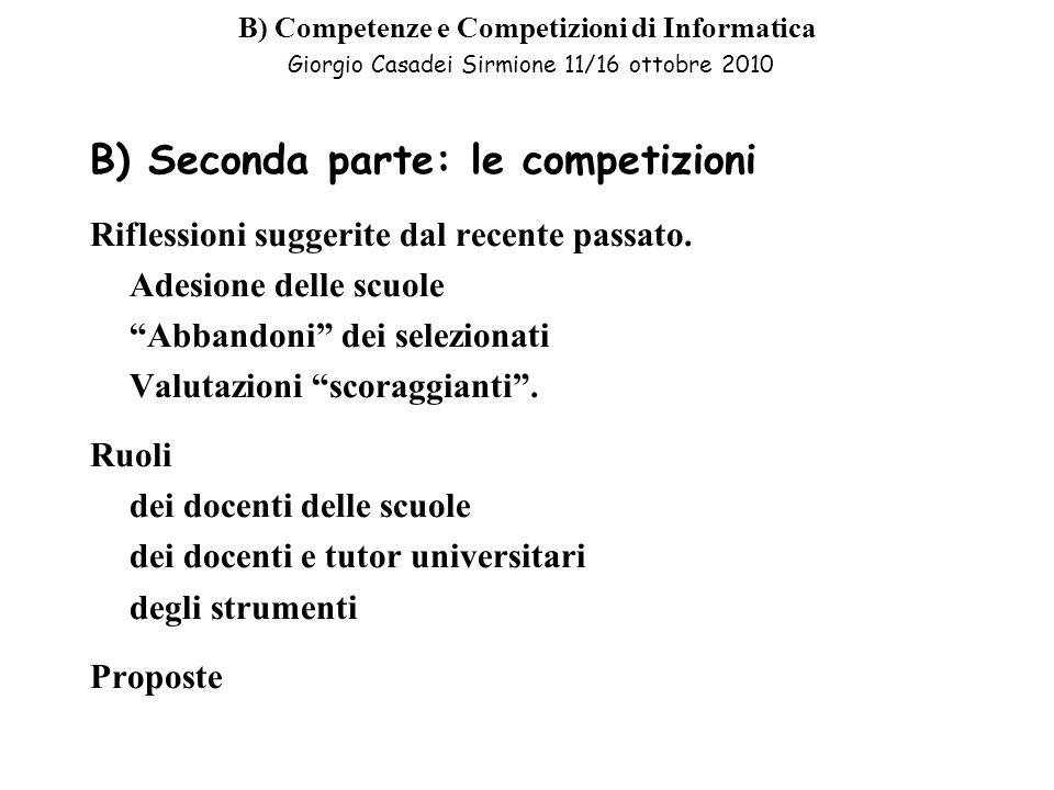B) Competenze e Competizioni di Informatica Giorgio Casadei Sirmione 11/16 ottobre 2010 B) Seconda parte: le competizioni Riflessioni suggerite dal recente passato.