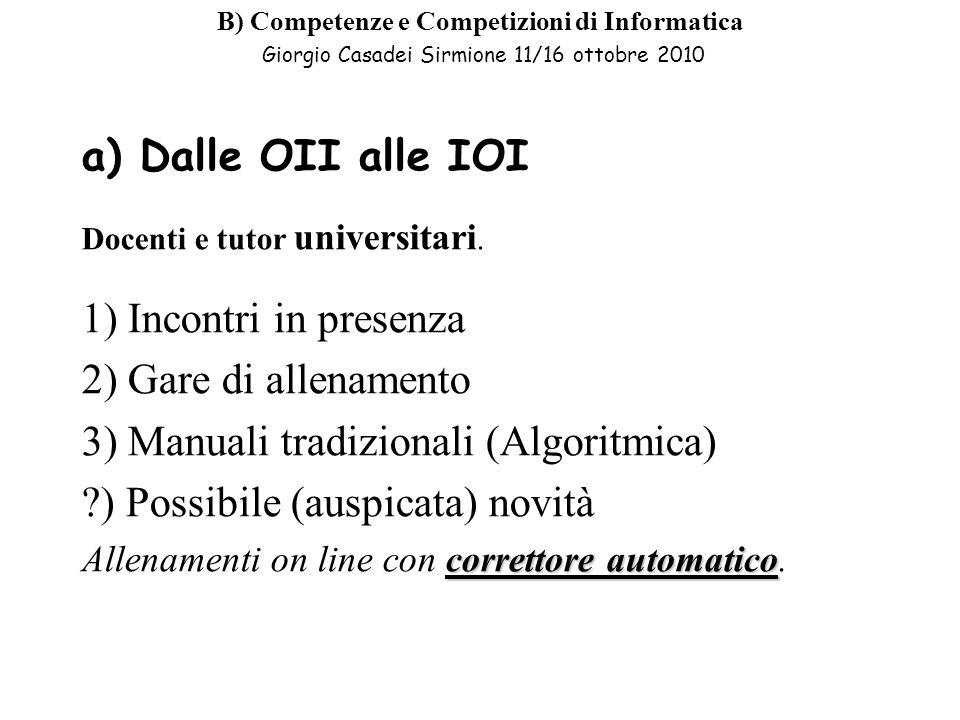 B) Competenze e Competizioni di Informatica Giorgio Casadei Sirmione 11/16 ottobre 2010 a) Dalle OII alle IOI Docenti e tutor universitari.