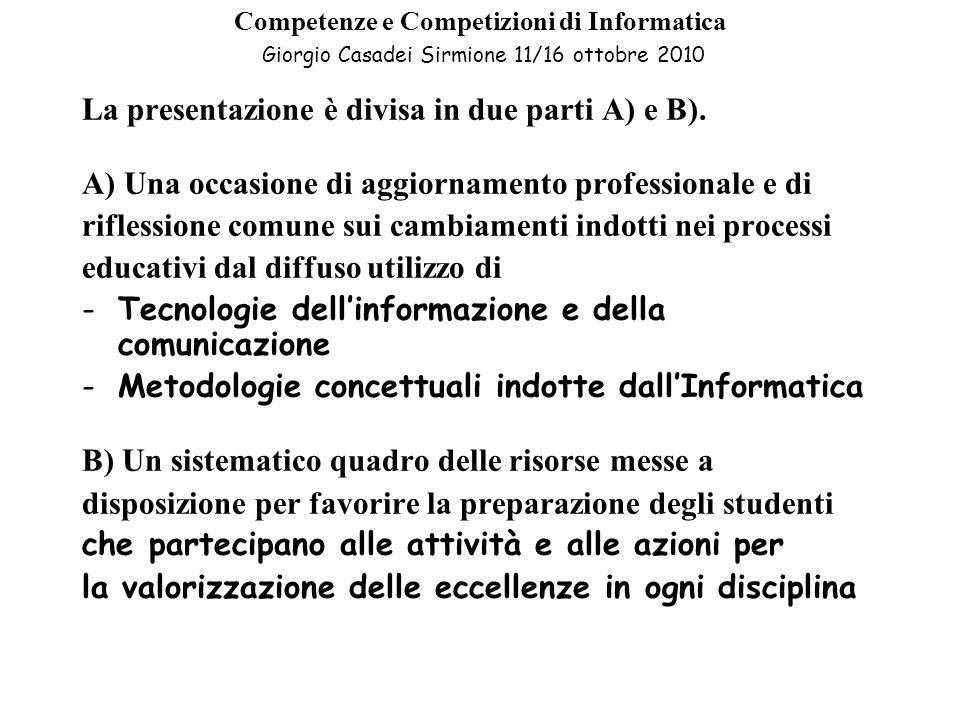A) Competenze e Competizioni di Informatica Giorgio Casadei Sirmione 11/16 ottobre 2010 A)Prima parte: Competenze Trasmettere una percezione condivisa dei tre concetti dellInformatica (che non riguardano solo le discipline strettamente scientifiche): -Problem solving -Computer programming -Computational Thinking