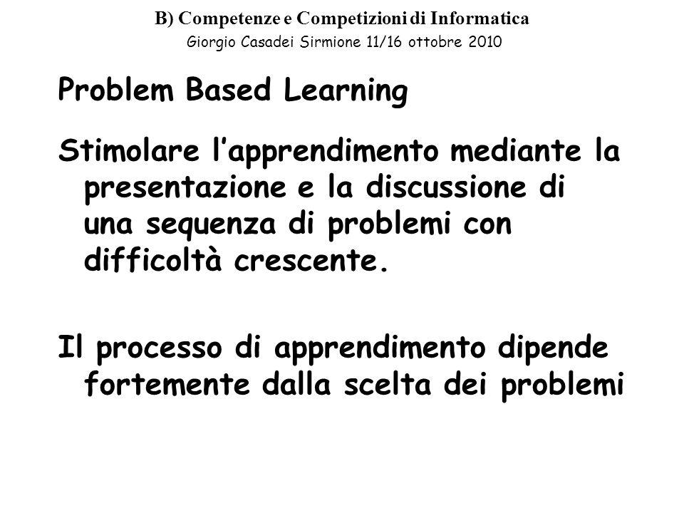 B) Competenze e Competizioni di Informatica Giorgio Casadei Sirmione 11/16 ottobre 2010 Problem Based Learning Stimolare lapprendimento mediante la presentazione e la discussione di una sequenza di problemi con difficoltà crescente.