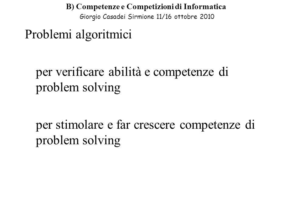 B) Competenze e Competizioni di Informatica Giorgio Casadei Sirmione 11/16 ottobre 2010 Problemi algoritmici per verificare abilità e competenze di problem solving per stimolare e far crescere competenze di problem solving