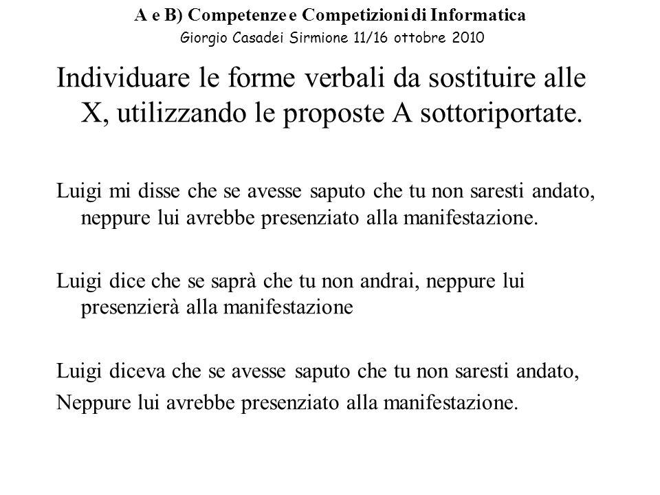 A e B) Competenze e Competizioni di Informatica Giorgio Casadei Sirmione 11/16 ottobre 2010 Individuare le forme verbali da sostituire alle X, utilizzando le proposte A sottoriportate.