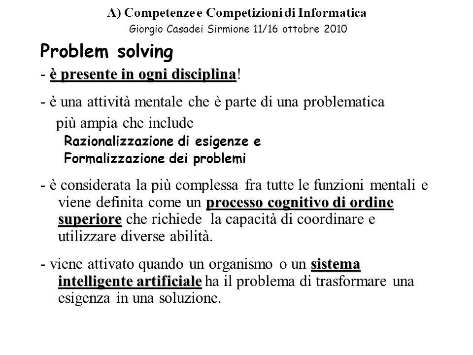 A) Competenze e Competizioni di Informatica Giorgio Casadei Sirmione 11/16 ottobre 2010 Imparare a risolvere i problemi nel contesto concettuale e strumentale dellainformatica significa: –Apprendere un metodo effettivo per capire –Conoscere strategie per individuare procedimenti risolutivi –Saper verificare la validità delle soluzioni ottenute cioè apprendere strategie generali di problem solving
