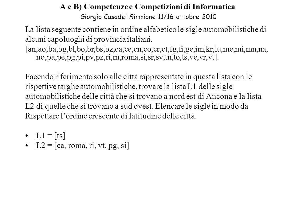 A e B) Competenze e Competizioni di Informatica Giorgio Casadei Sirmione 11/16 ottobre 2010 La lista seguente contiene in ordine alfabetico le sigle automobilistiche di alcuni capoluoghi di provincia italiani.