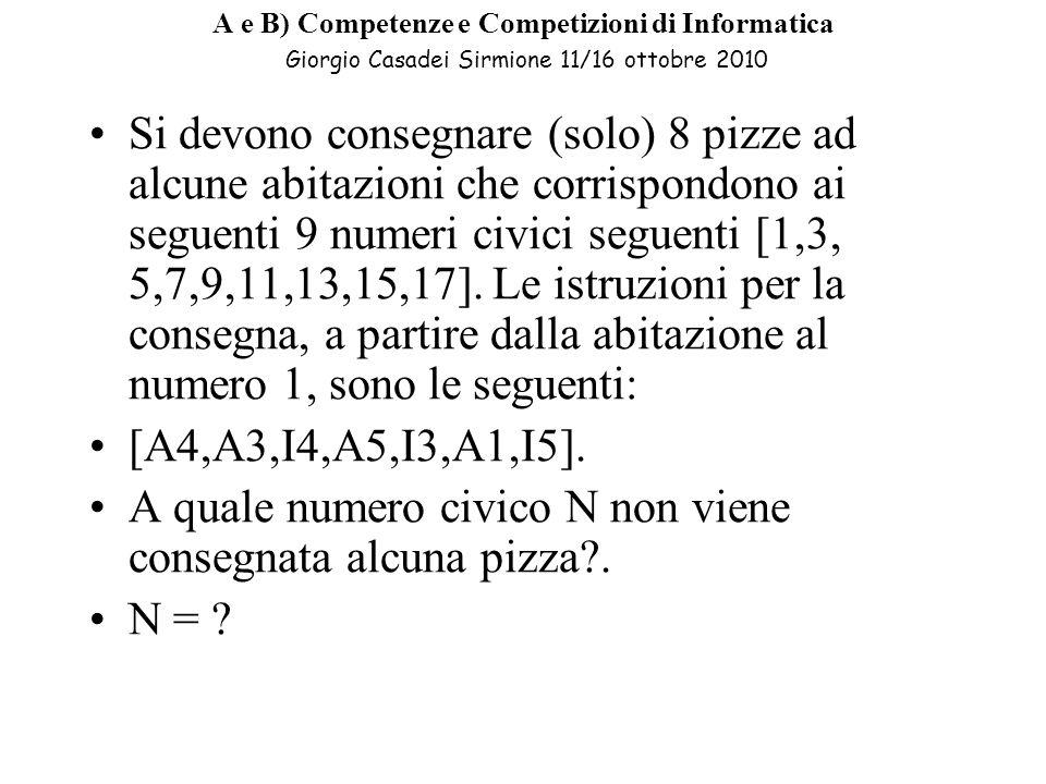 A e B) Competenze e Competizioni di Informatica Giorgio Casadei Sirmione 11/16 ottobre 2010 Si devono consegnare (solo) 8 pizze ad alcune abitazioni che corrispondono ai seguenti 9 numeri civici seguenti [1,3, 5,7,9,11,13,15,17].