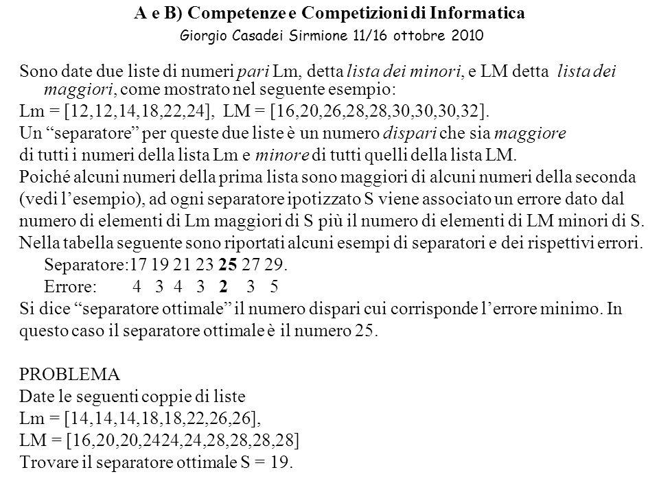 A e B) Competenze e Competizioni di Informatica Giorgio Casadei Sirmione 11/16 ottobre 2010 Sono date due liste di numeri pari Lm, detta lista dei minori, e LM detta lista dei maggiori, come mostrato nel seguente esempio: Lm = [12,12,14,18,22,24], LM = [16,20,26,28,28,30,30,30,32].