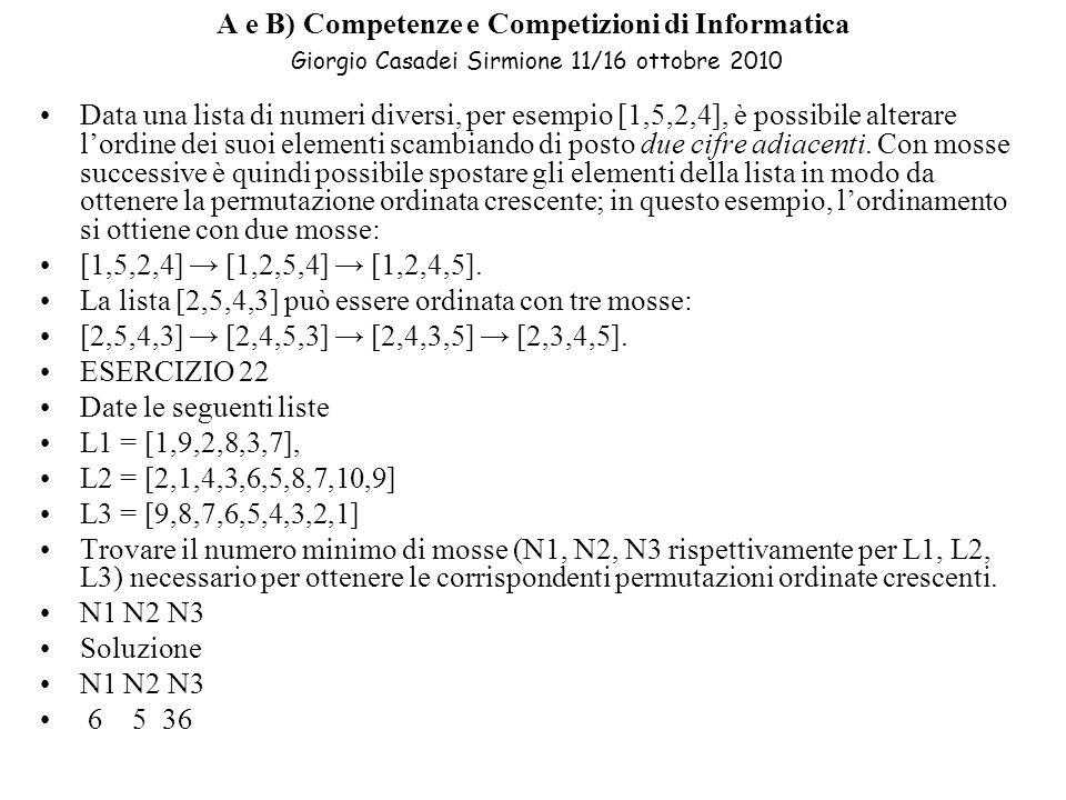 A e B) Competenze e Competizioni di Informatica Giorgio Casadei Sirmione 11/16 ottobre 2010 Data una lista di numeri diversi, per esempio [1,5,2,4], è possibile alterare lordine dei suoi elementi scambiando di posto due cifre adiacenti.
