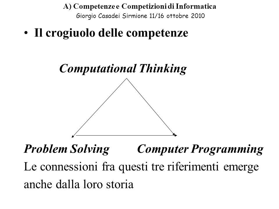 A) Competenze e Competizioni di Informatica Giorgio Casadei Sirmione 11/16 ottobre 2010 Il crogiuolo delle competenze Computational Thinking Problem Solving Computer Programming Le connessioni fra questi tre riferimenti emerge anche dalla loro storia