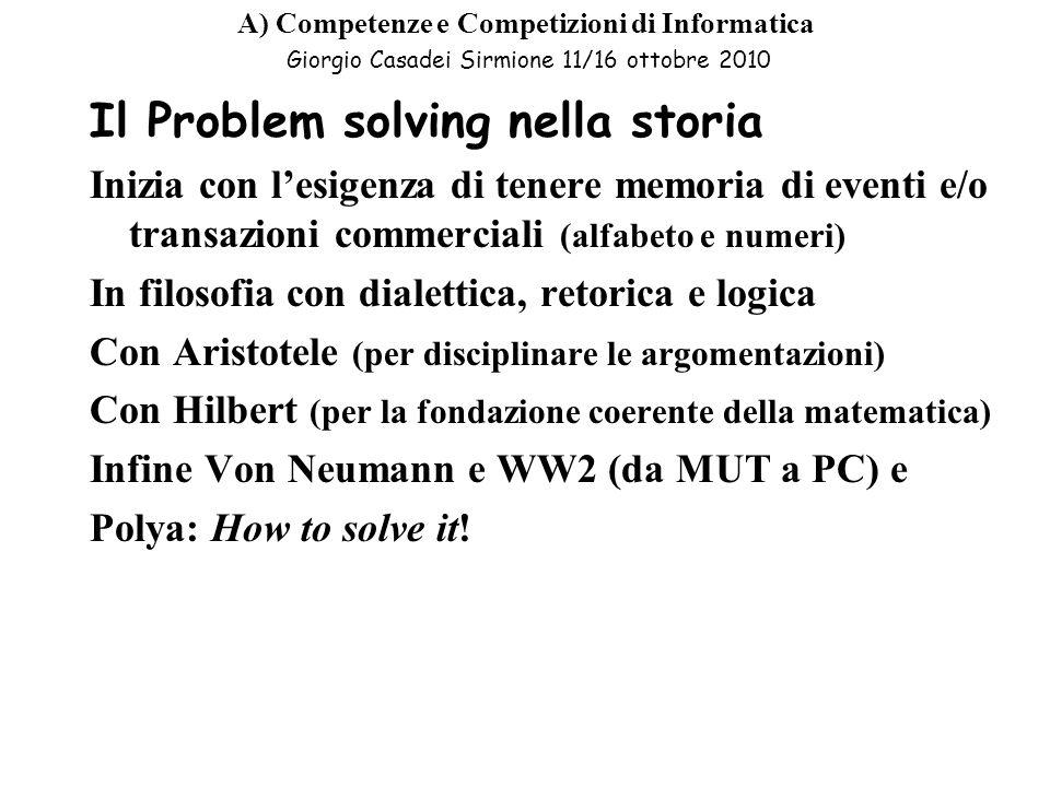 A) Competenze e Competizioni di Informatica Giorgio Casadei Sirmione 11/16 ottobre 2010 Computer programming nella storia Hammurabi (per descrivere procedure interpretabili in modo non ambiguo) Panini (per la formalizzazione del sanscrito) quo facto…calculemus Leibniz (da I CHINHG a quo facto…calculemus) Boole (le regole del pensiero) Goedel (la dimostrazione della incompletezza) Turing (la definizione di algoritmo e di linguaggio di programmazione) Von Neumann (la costruzione di una macchina cognitiva che sa usare un linguaggio)
