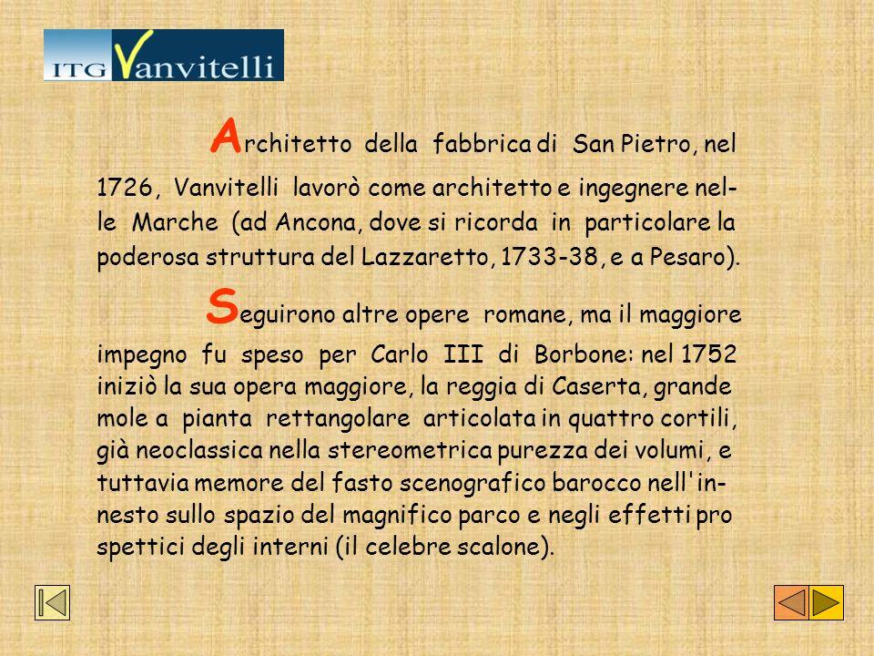 A rchitetto della fabbrica di San Pietro, nel 1726, Vanvitelli lavorò come architetto e ingegnere nel- le Marche (ad Ancona, dove si ricorda in partic