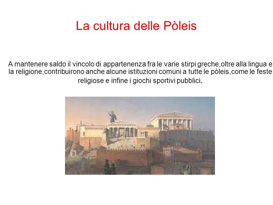 La cultura delle Pòleis A mantenere saldo il vincolo di appartenenza fra le varie stirpi greche,oltre alla lingua e la religione,contribuirono anche a