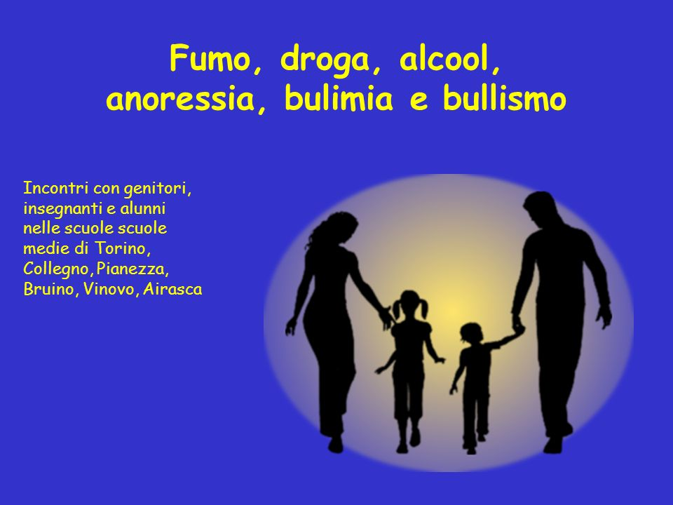 Fumo, droga, alcool, anoressia, bulimia e bullismo Incontri con genitori, insegnanti e alunni nelle scuole scuole medie di Torino, Collegno, Pianezza,