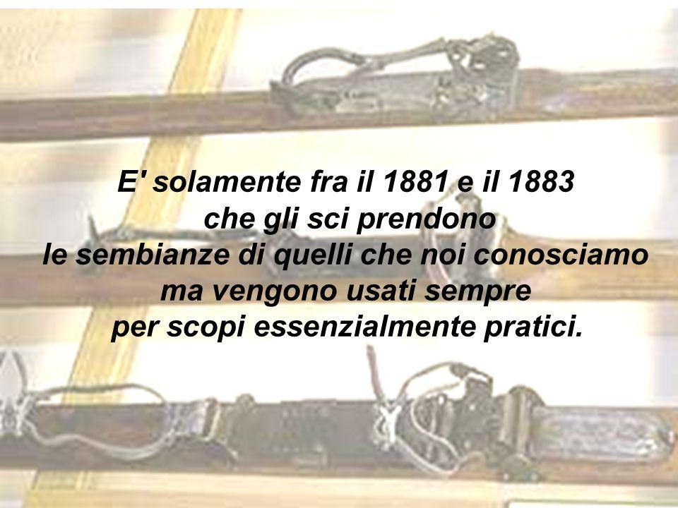 E solamente fra il 1881 e il 1883 che gli sci prendono le sembianze di quelli che noi conosciamo ma vengono usati sempre per scopi essenzialmente pratici.