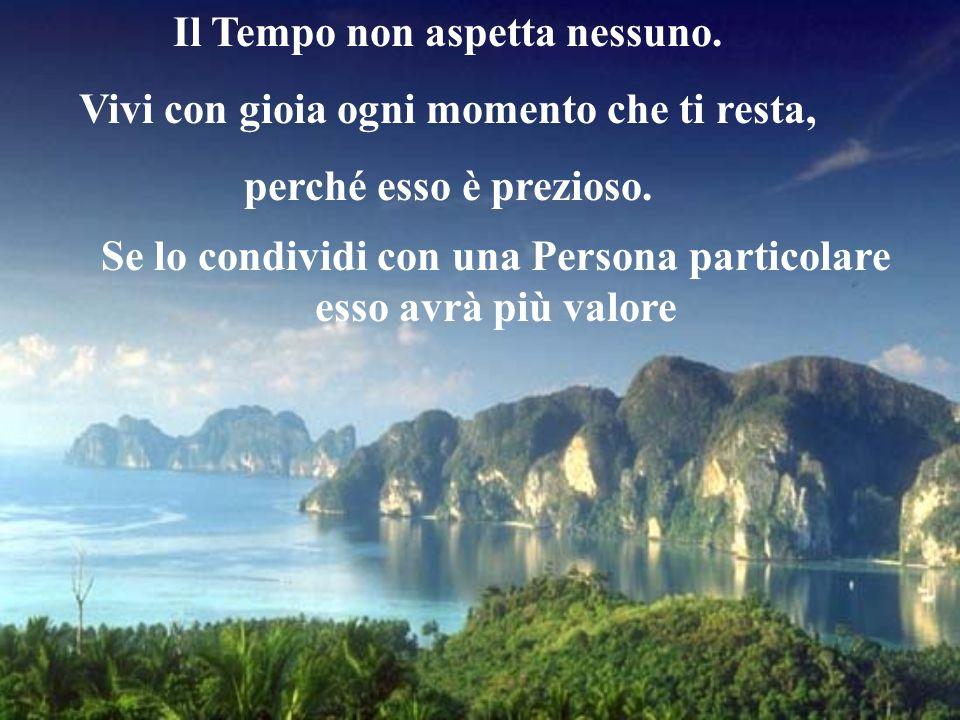 Il Tempo non aspetta nessuno.Vivi con gioia ogni momento che ti resta, perché esso è prezioso.