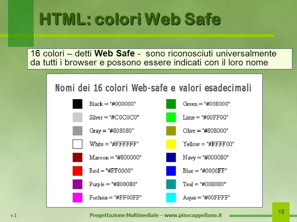 v.1 Progettazione Multimediale – www.pinocappellano.it 12 HTML: colori Web Safe 16 colori – detti Web Safe - sono riconosciuti universalmente da tutti i browser e possono essere indicati con il loro nome