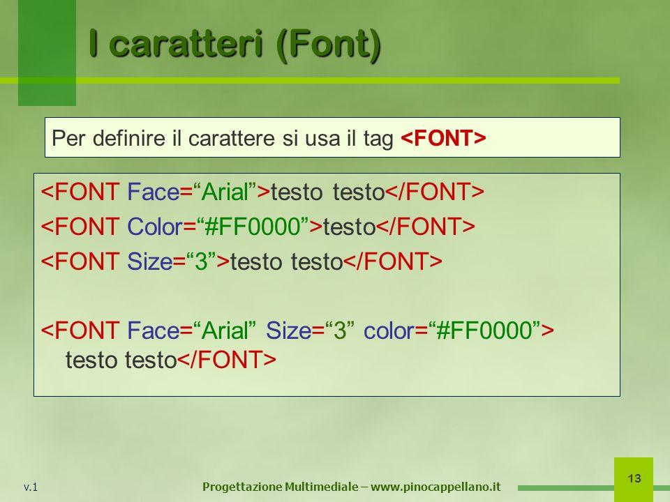 v.1 Progettazione Multimediale – www.pinocappellano.it 13 I caratteri (Font) testo testo testo testo testo Per definire il carattere si usa il tag