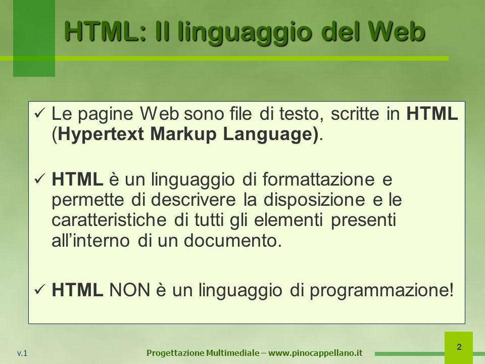 v.1 Progettazione Multimediale – www.pinocappellano.it 2 HTML: Il linguaggio del Web Le pagine Web sono file di testo, scritte in HTML (Hypertext Markup Language).