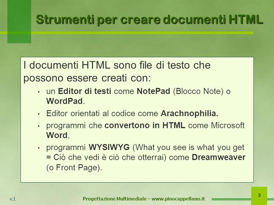 v.1 Progettazione Multimediale – www.pinocappellano.it 3 Strumenti per creare documenti HTML I documenti HTML sono file di testo che possono essere creati con: un Editor di testi come NotePad (Blocco Note) o WordPad.