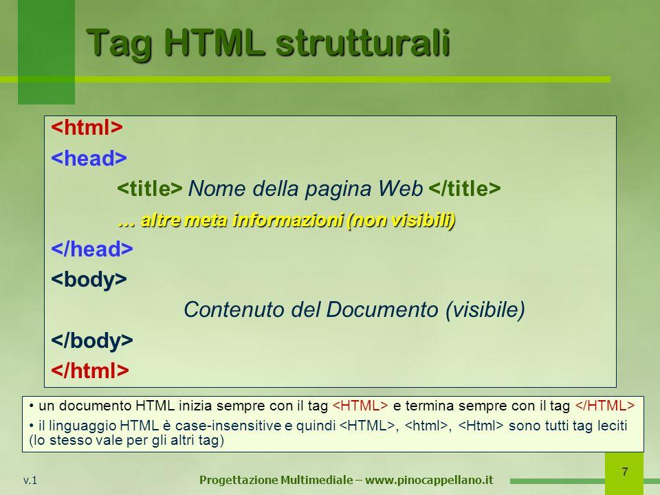 v.1 Progettazione Multimediale – www.pinocappellano.it 7 Tag HTML strutturali Nome della pagina Web … altre meta informazioni (non visibili) Contenuto del Documento (visibile) un documento HTML inizia sempre con il tag e termina sempre con il tag il linguaggio HTML è case-insensitive e quindi,, sono tutti tag leciti (lo stesso vale per gli altri tag)