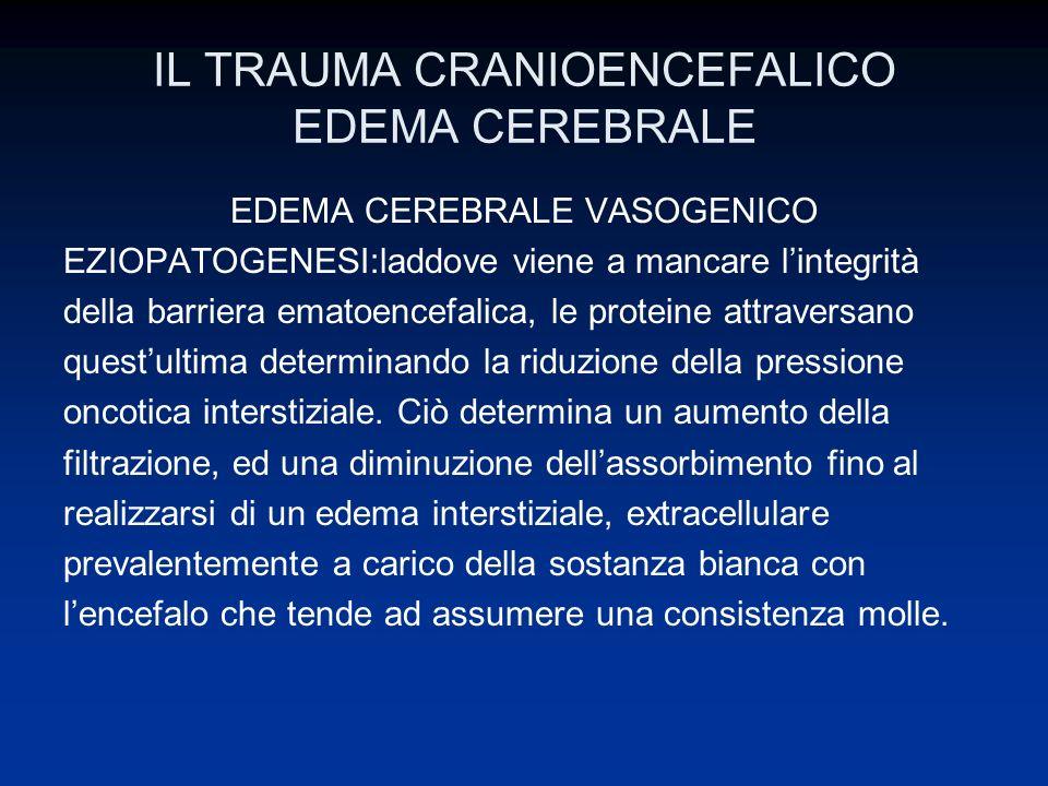 IL TRAUMA CRANIOENCEFALICO EDEMA CEREBRALE EDEMA CEREBRALE VASOGENICO EZIOPATOGENESI:laddove viene a mancare lintegrità della barriera ematoencefalica