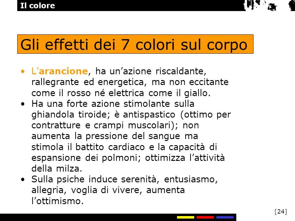 Il colore [24] Gli effetti dei 7 colori sul corpo Larancione, ha unazione riscaldante, rallegrante ed energetica, ma non eccitante come il rosso né el