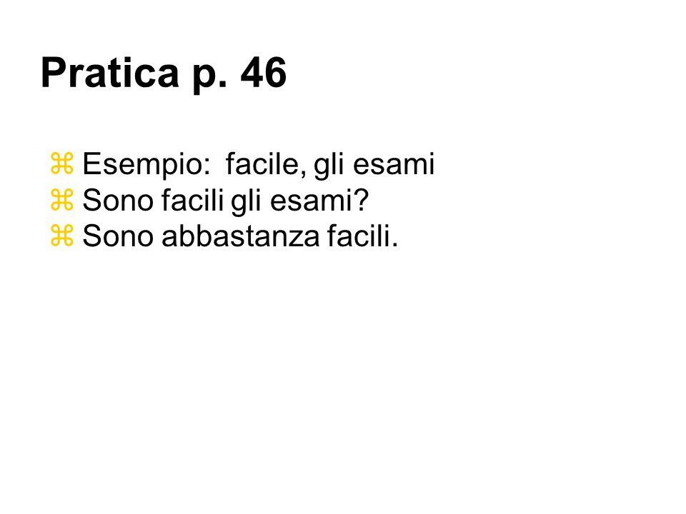 Esempio: facile, gli esami Sono facili gli esami? Sono abbastanza facili. Pratica p. 46
