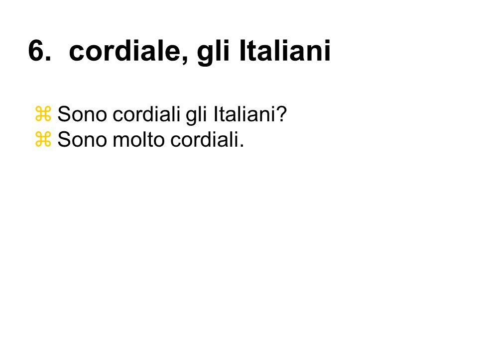 Sono cordiali gli Italiani? Sono molto cordiali. 6. cordiale, gli Italiani