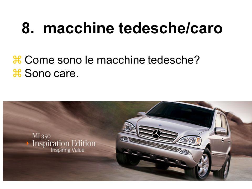 Come sono le macchine tedesche? Sono care. 8. macchine tedesche/caro
