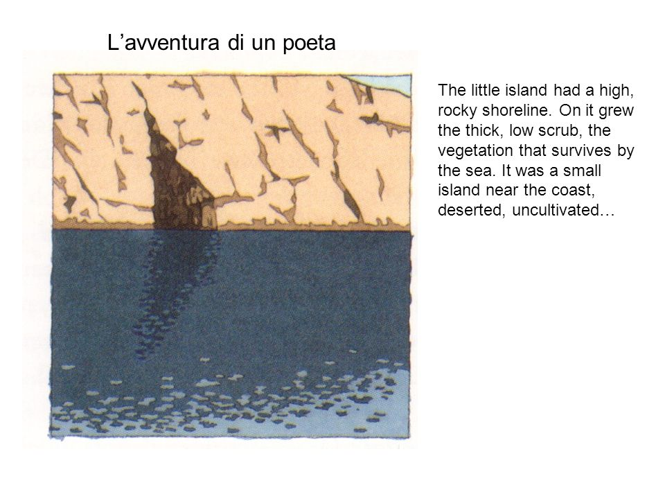 Lavventura di un poeta The little island had a high, rocky shoreline. On it grew the thick, low scrub, the vegetation that survives by the sea. It was
