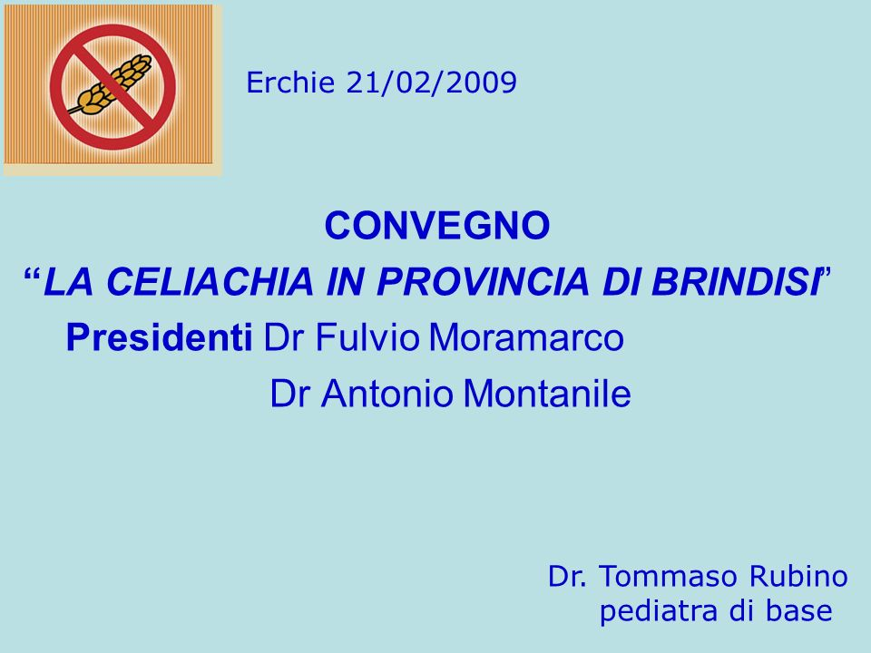 CONVEGNO LA CELIACHIA IN PROVINCIA DI BRINDISI Presidenti Dr Fulvio Moramarco Dr Antonio Montanile Dr. Tommaso Rubino pediatra di base Erchie 21/02/20