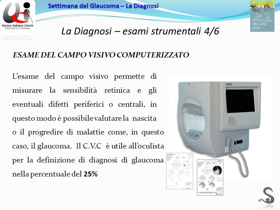 La Diagnosi – esami strumentali 4/6 Settimana del Glaucoma – La Diagnosi ESAME DEL CAMPO VISIVO COMPUTERIZZATO Lesame del campo visivo permette di misurare la sensibilità retinica e gli eventuali difetti periferici o centrali, in questo modo è possibile valutare la nascita o il progredire di malattie come, in questo caso, il glaucoma.