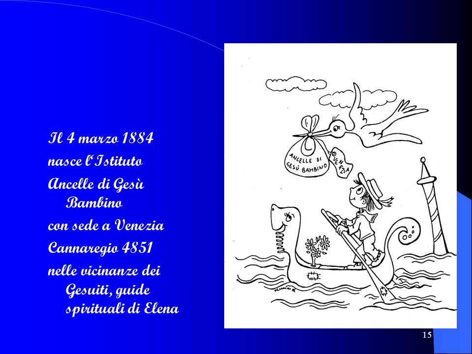 15 Il 4 marzo 1884 nasce lIstituto Ancelle di Gesù Bambino con sede a Venezia Cannaregio 4851 nelle vicinanze dei Gesuiti, guide spirituali di Elena
