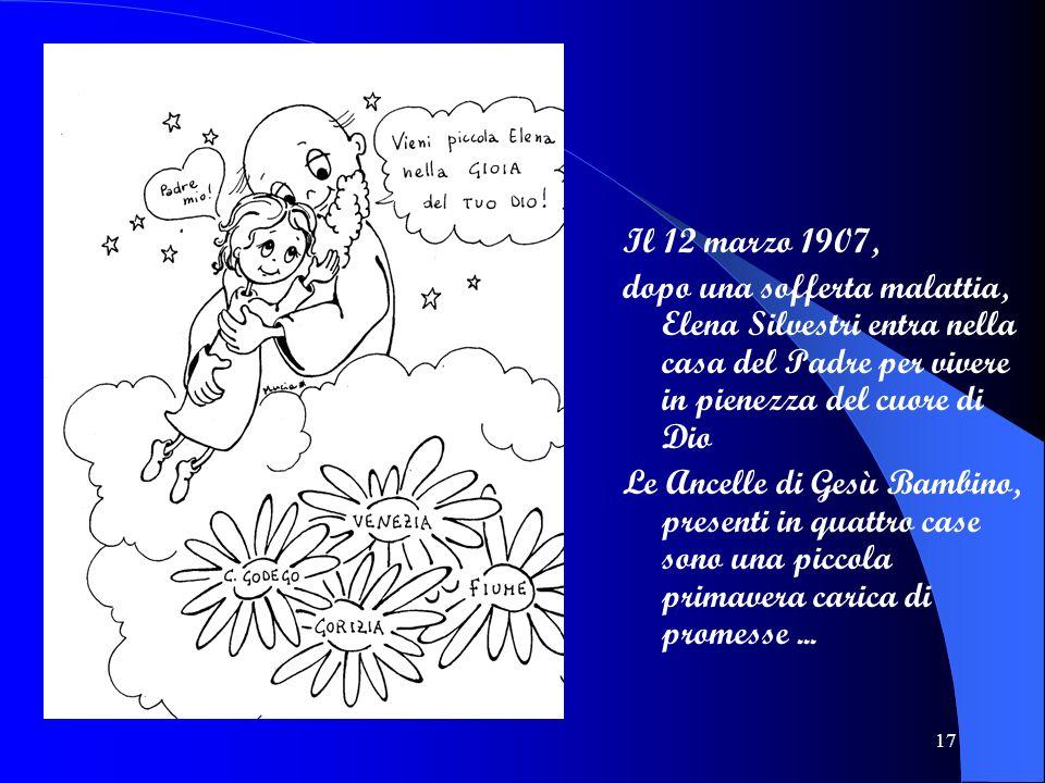 17 Il 12 marzo 1907, dopo una sofferta malattia, Elena Silvestri entra nella casa del Padre per vivere in pienezza del cuore di Dio Le Ancelle di Gesù