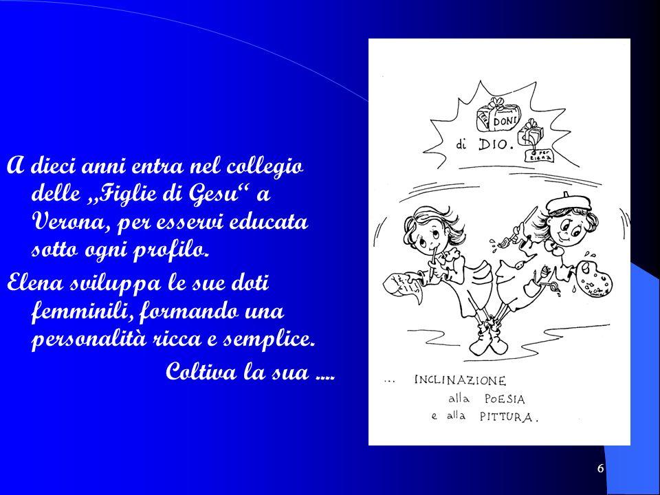 6 A dieci anni entra nel collegio delle Figlie di Gesu a Verona, per esservi educata sotto ogni profilo. Elena sviluppa le sue doti femminili, formand