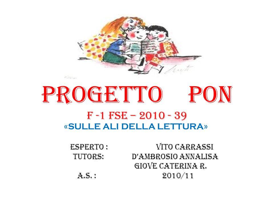 PROGETTO PON f -1 FSE – 2010 - 39 «SULLE ALI DELLA LETTURA» ESPERTO : VITO CARRASSI TUTORS: DAMBROSIO ANNALISA GIOVE CATERINA R. A.S. : 2010/11