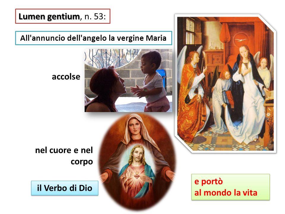 Lumen gentium Lumen gentium, n. 53: All'annuncio dell'angelo la vergine Maria accolse nel cuore e nel corpo il Verbo di Dio e portò al mondo la vita e