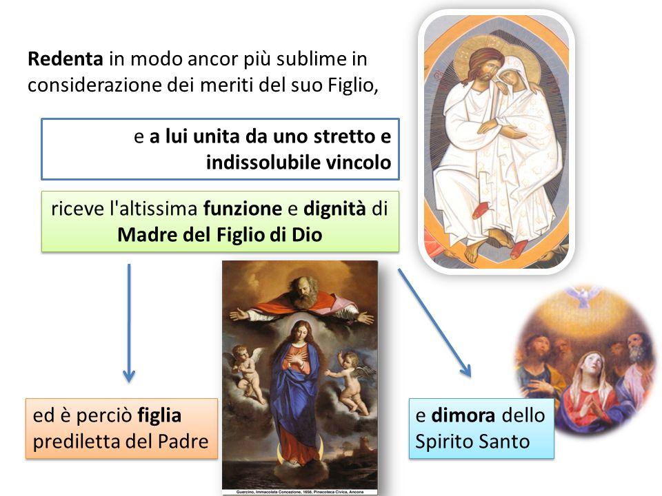 e a lui unita da uno stretto e indissolubile vincolo riceve l'altissima funzione e dignità di Madre del Figlio di Dio ed è perciò figlia prediletta de