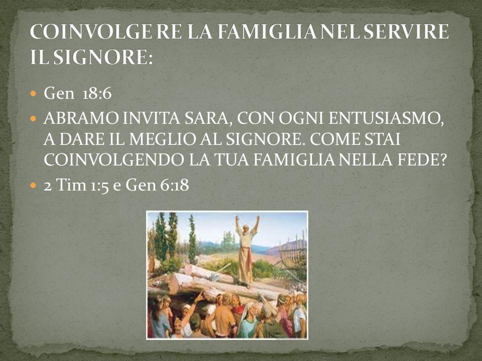 Gen 18:6 ABRAMO INVITA SARA, CON OGNI ENTUSIASMO, A DARE IL MEGLIO AL SIGNORE. COME STAI COINVOLGENDO LA TUA FAMIGLIA NELLA FEDE? 2 Tim 1:5 e Gen 6:18