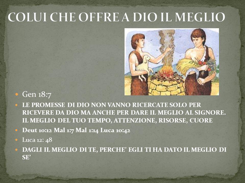 Gen 18:7 LE PROMESSE DI DIO NON VANNO RICERCATE SOLO PER RICEVERE DA DIO MA ANCHE PER DARE IL MEGLIO AL SIGNORE. IL MEGLIO DEL TUO TEMPO, ATTENZIONE,
