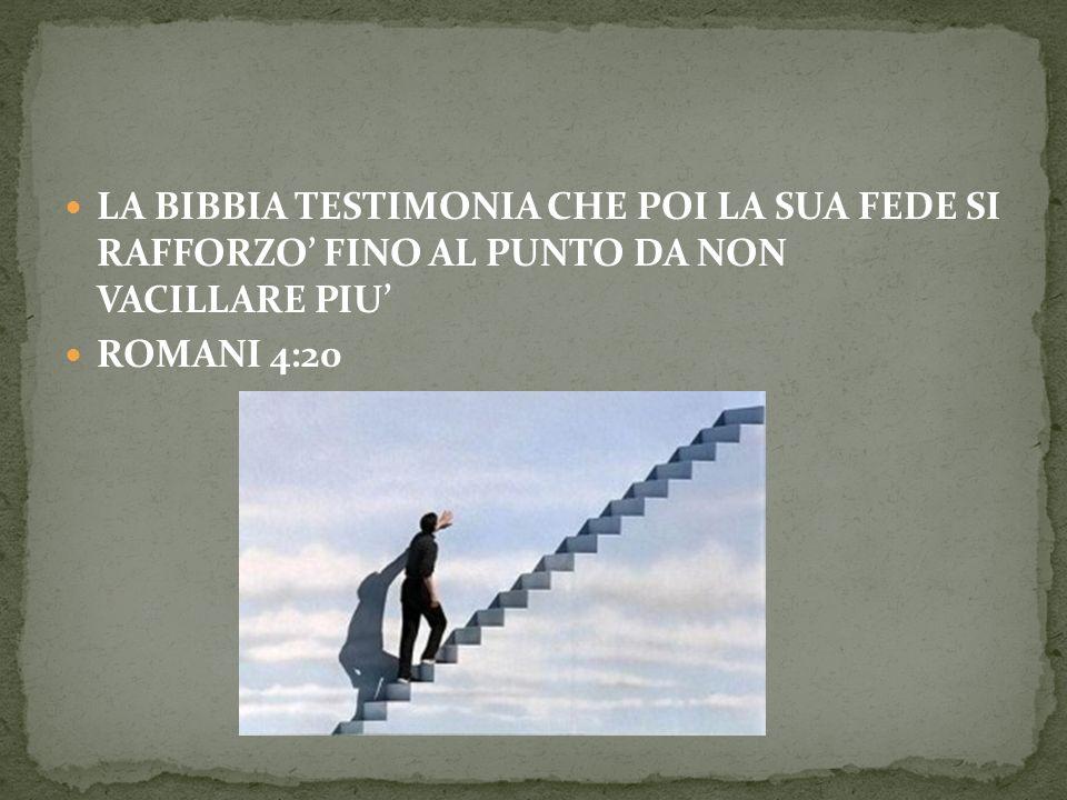LA BIBBIA TESTIMONIA CHE POI LA SUA FEDE SI RAFFORZO FINO AL PUNTO DA NON VACILLARE PIU ROMANI 4:20