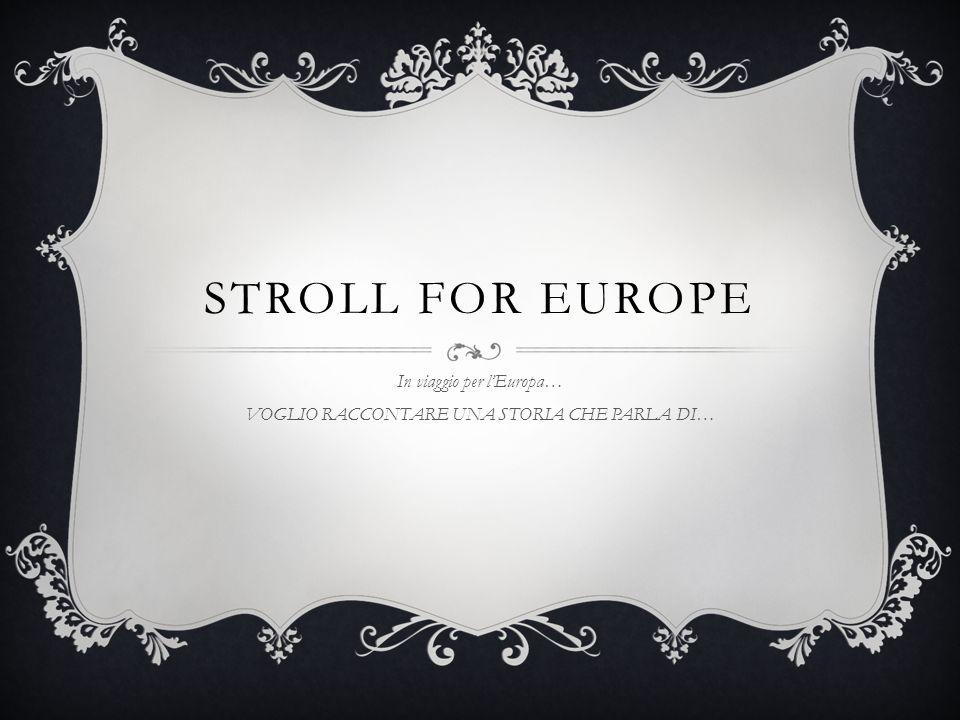 STROLL FOR EUROPE In viaggio per lEuropa… VOGLIO RACCONTARE UNA STORIA CHE PARLA DI…
