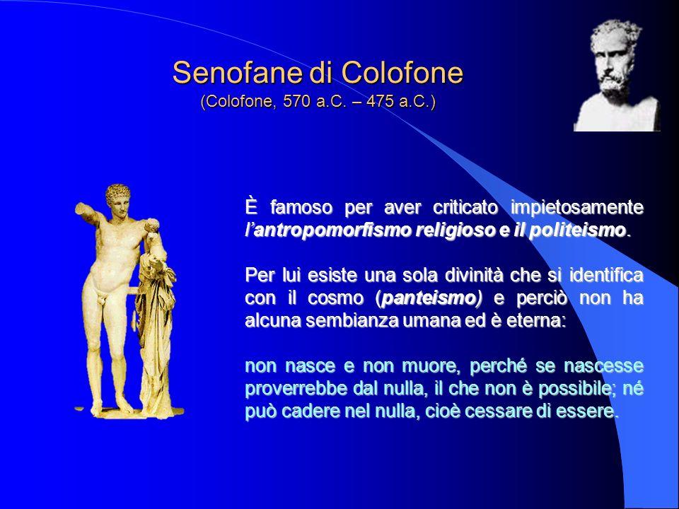Senofane di Colofone (Colofone, 570 a.C. – 475 a.C.) È famoso per aver criticato impietosamente lantropomorfismo religioso e il politeismo. Per lui es