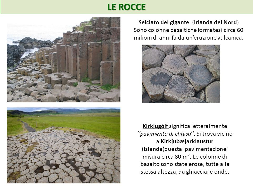 LE ROCCE Selciato del gigante (Irlanda del Nord) Sono colonne basaltiche formatesi circa 60 milioni di anni fa da uneruzione vulcanica. Kirkjugólf sig